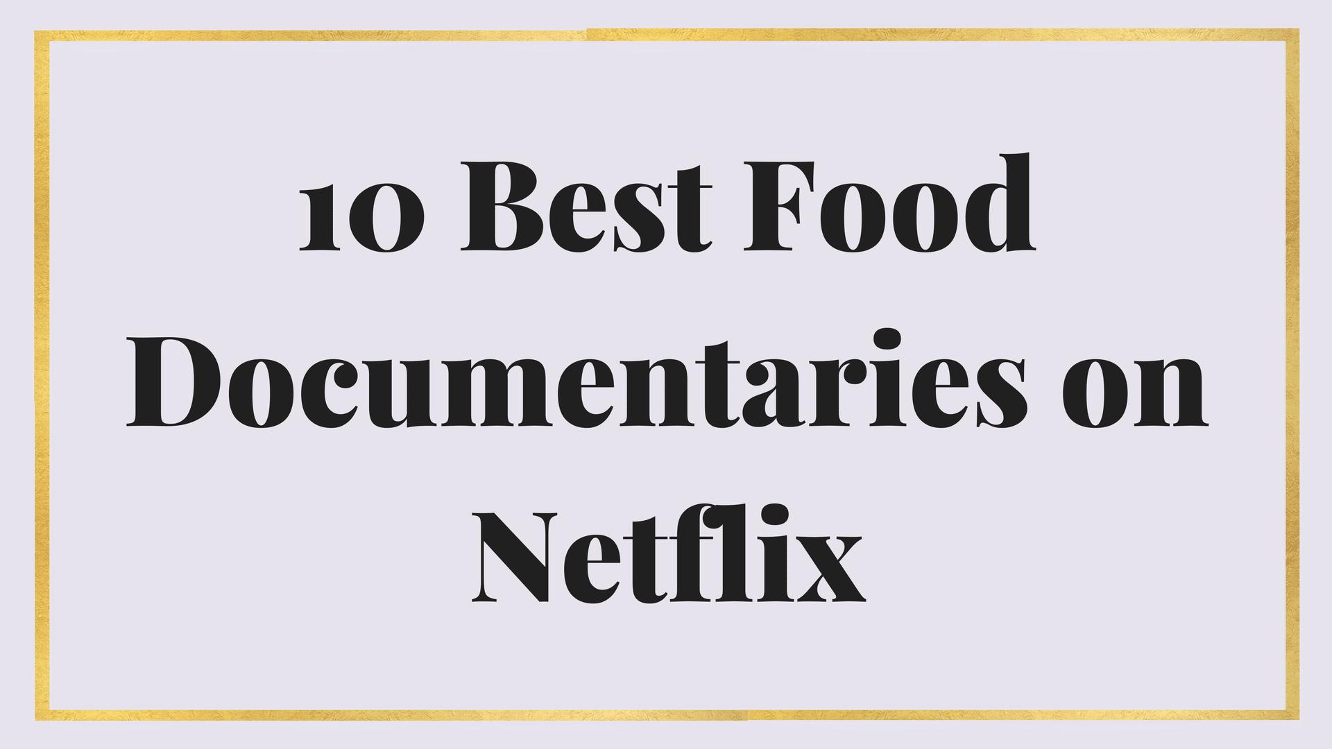 10 Best Food Documentaries on Netflix   Maria Marlowe