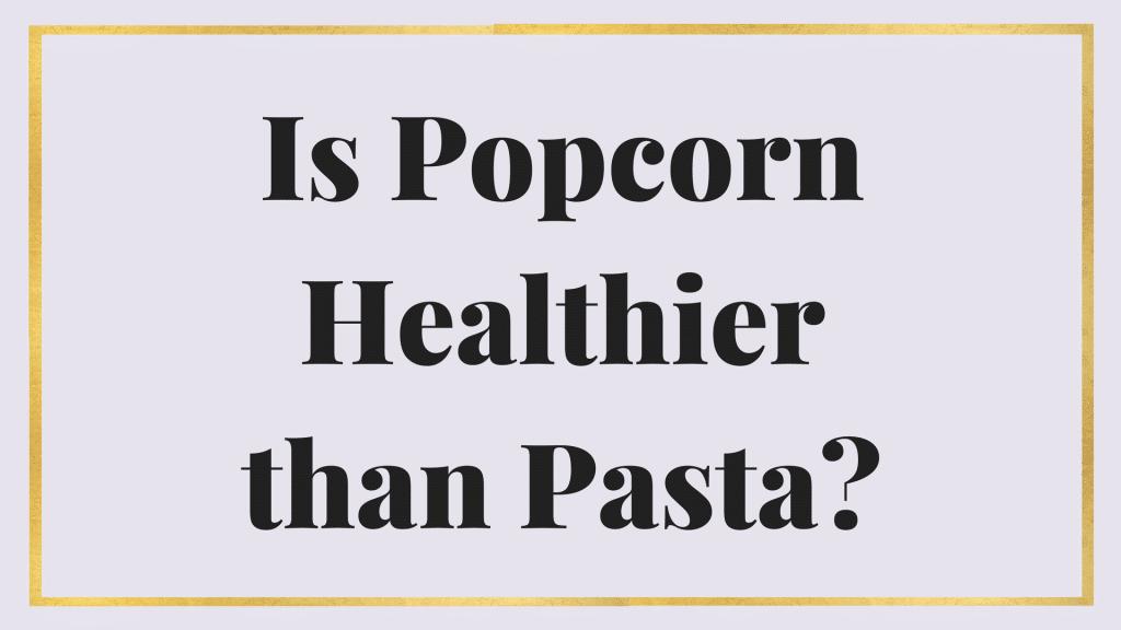 popcorn healthier than pasta